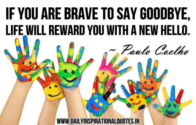 If you are brave to say Goodbye, life will reward you with a new Hello. ~ Paulo Coelho