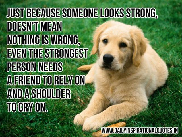 Just because someone looks strong, doesn't mean nothing is wrong, even the strongest person needs a friend to rely on and a shoulder to cry on. ~ Anonymous