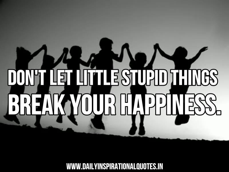 Don't let little stupid things break your happiness. ~ Anonymous