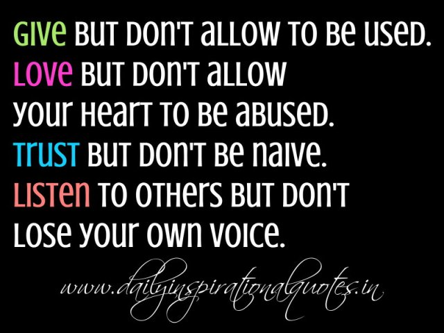 Give but don't allow to be used. Love but don't allow your heart to be abused. Trust but don't be naive. Listen to others but don't lose your own voice. ~ Anonymous