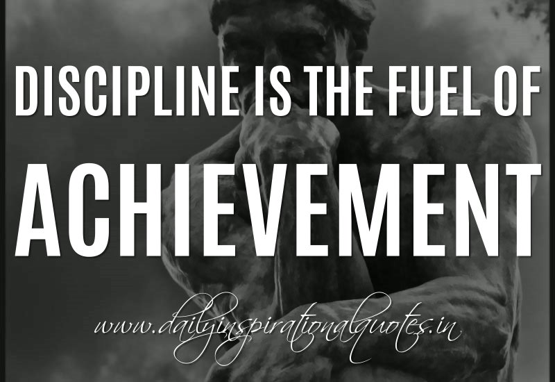 Discipline is the fuel of achievement. ~ Anonymous
