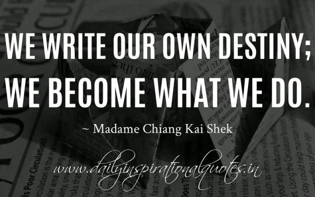 We write our own destiny; we become what we do. ~ Madame Chiang Kai Shek