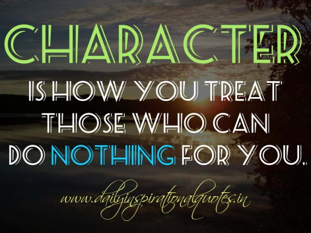 Character is how you treat those who can do nothing for you. ~ Anonymous