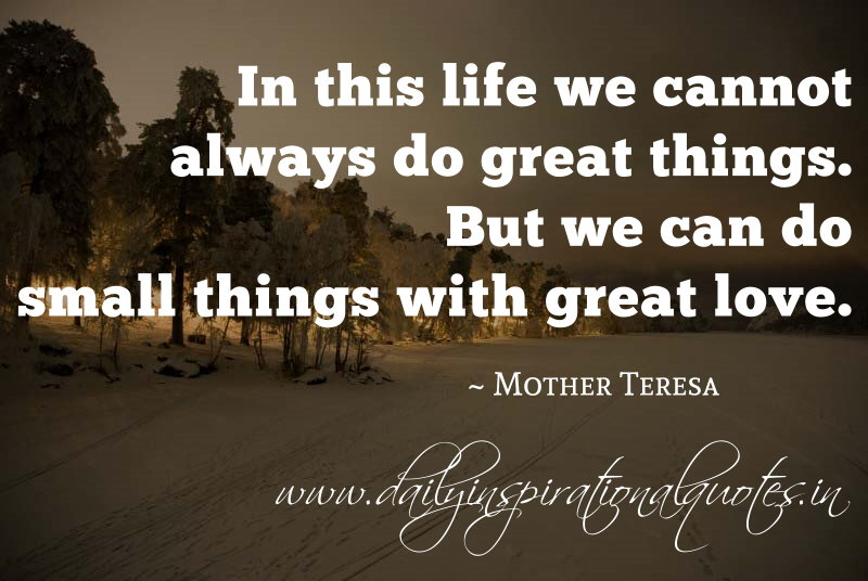 In this life we cannot always do great things. But we can do small things with great love. ~ Mother Teresa