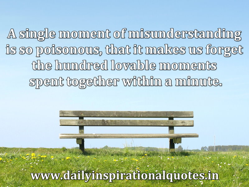 A single moment of misunderstanding is so poisonous, that it makes us forget the hundred lovable moments spent together within a minute. ~ Anonymous