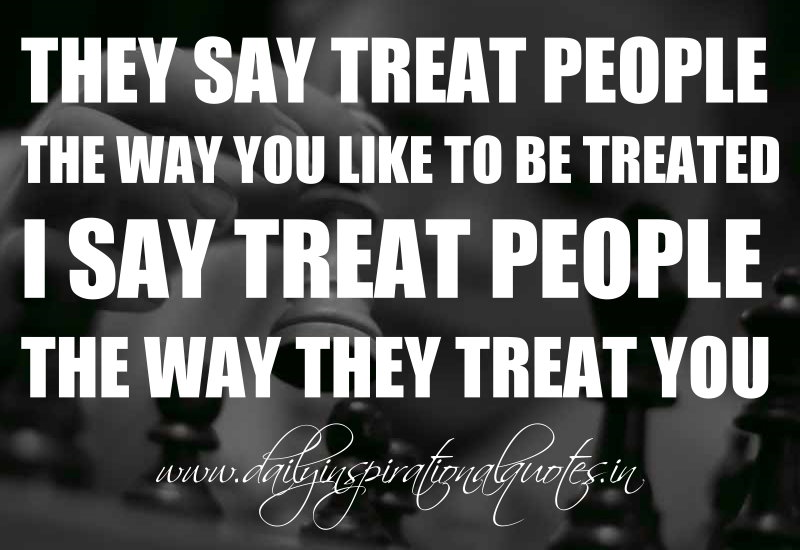 They say treat people the way you like to be treated. I say treat people the way they treat you. ~ Anonymous