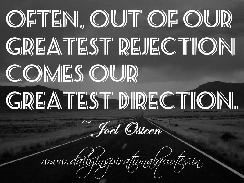 ... of our greatest rejection comes our greatest direction. ~ Joel Osteen