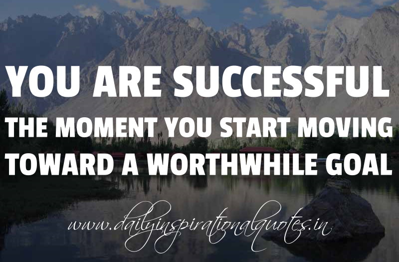 you are successful the moment you start moving toward a