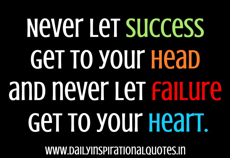 never let success get to your head and never let failure