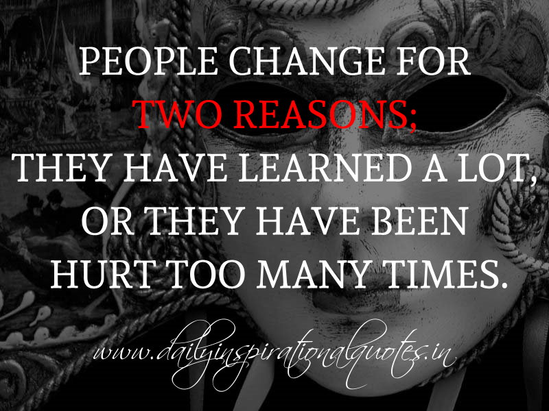 People change for two reasons; They have learned a lot, or they have been hurt too many times. ~ Anonymous