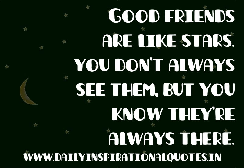 Good friends are like stars. you don't always see them, but you know they're always there. ~ Anonymous
