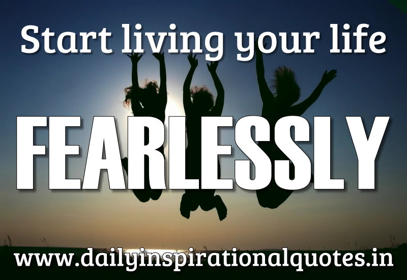 Start living your life fearlessly. ~ Anonymous