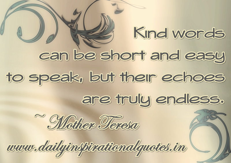 Kind words can be short and easy to speak, but their echoes are truly endless. ~ Mother Teresa