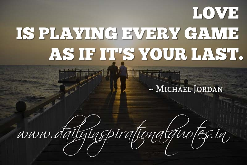 Love is playing every game as if it's your last. ~ Michael Jordan