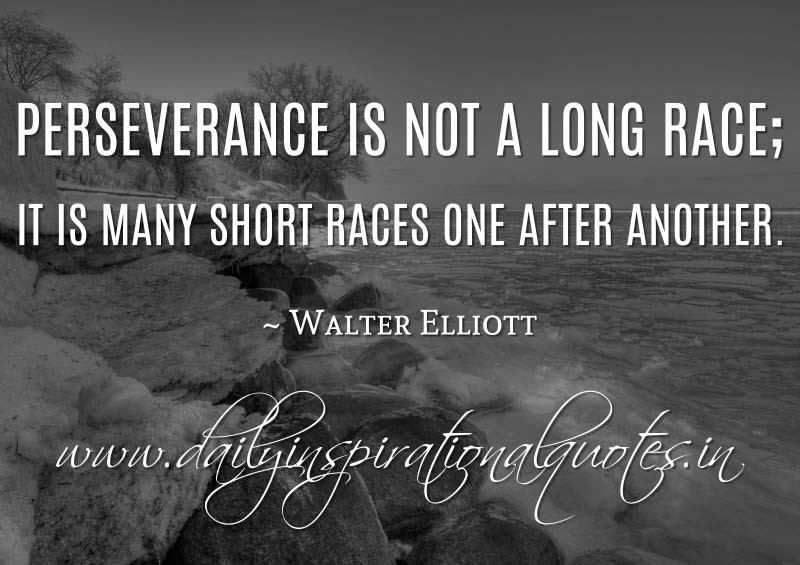 Perseverance is not a long race; it is many short races one after another. ~ Walter Elliott