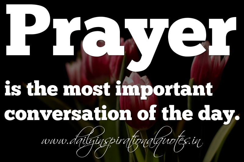 Spiritual Quote Of The Day Gorgeous Prayer Is The Most Important Conversation Of The Day Anonymous