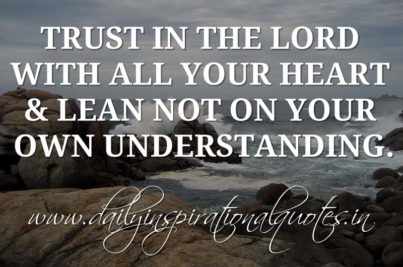 Trust in the LORD with all your heart & lean not on your own understanding. ~ Proverbs 3:5