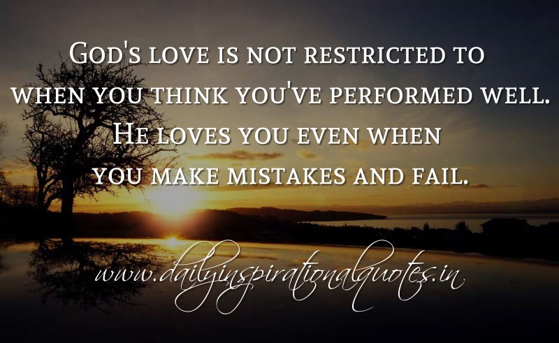 God's love is not restricted to when you think you've performed well. He loves you even when you make mistakes and fail. ~ Anonymous