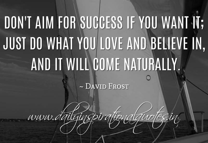 Don't aim for success if you want it; just do what you love and believe in, and it will come naturally. ~ David Frost