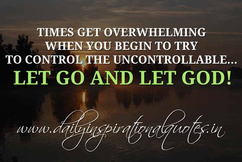 Times get overwhelming when you begin to try to control the uncontrollable... Let go and let God! ~ Anonymous