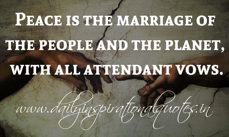 peace is the marriage of the people and the planet with
