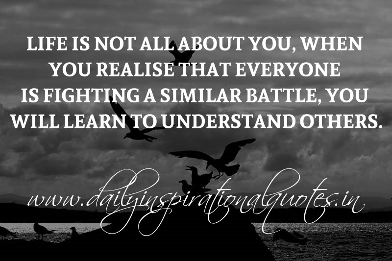 Life is not all about you, when you realise that everyone is fighting a similar battle, you will learn to understand others. ~ Anonymous