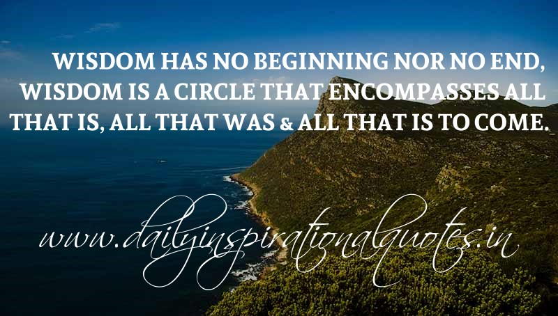 Wisdom has no beginning nor no end, wisdom is a circle that encompasses all that is, all that was & all that is to come. ~ Anonymous