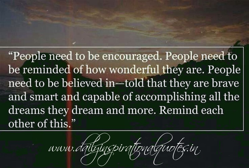 People need to be encouraged. People need to be reminded of how wonderful they are.