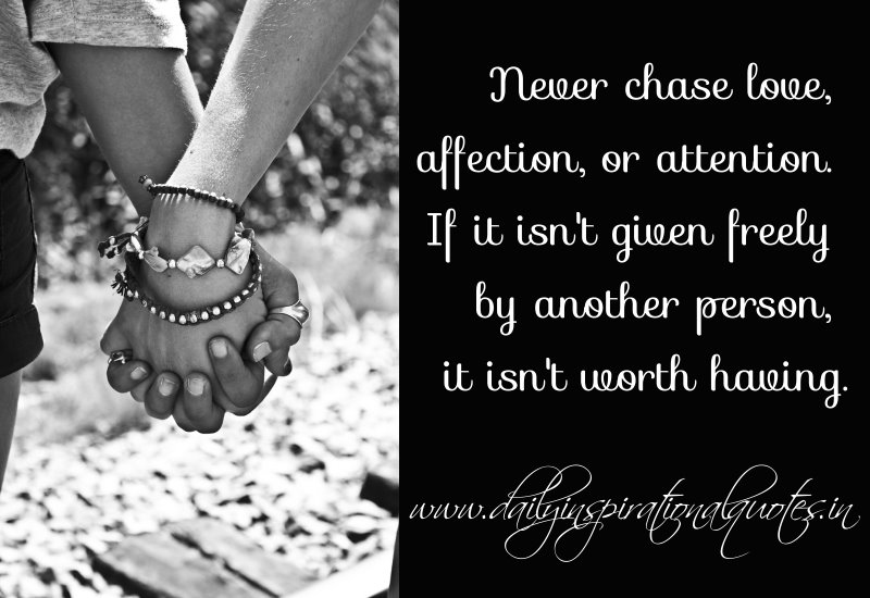 Never chase love, affection, or attention. If it isn't given freely by another person, it isn't worth having.