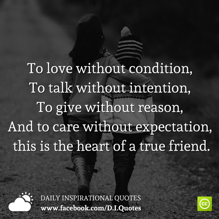To love without condition, To talk without intention, To give without reason, And to care without expectation, this is the heart of a true friend.