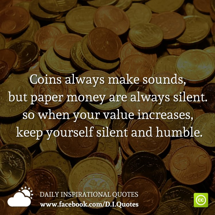 Coins always make sounds, but paper money are always silent. so when your value increases, keep yourself silent and humble.