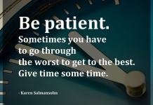 Be patient. Sometimes you have to go through the worst to get to the best. Give time some time. - Karen Salmansohn