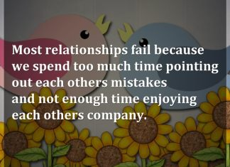 Most relationships fail because we spend too much time pointing out each others mistakes and not enough time enjoying each others company.