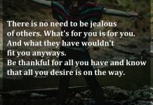 There is no need to be jealous of others. What's for you is for you. And what they have wouldn't fit you anyways. Be thankful for all you have and know that all you desire is on the way.