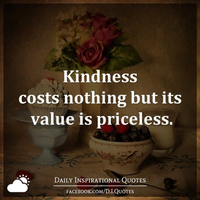 kindness costs nothing but its value is priceless get