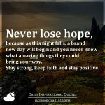 Never lose hope, because as this night falls, a brand new day will begin and you never know what amazing things they could bring your way. Stay strong, keep faith and stay positive.