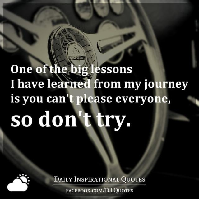 Quotes You Can Please Everyone: One Of The Big Lessons I Have Learned From My Journey Is