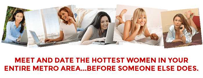 Meet And Date The Hottest Women In Your Entire Metro Area...Before Someone Else Does.
