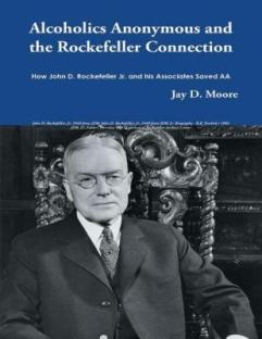 $20 VALUE - Alcoholics Anonymous and the Rockefeller Connection By Jay D. Moore