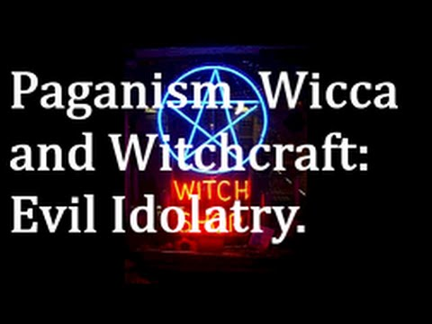 Paganism, Wicca and Witchcraft: Evil Idolatry