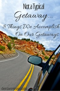 Not a Typical Getaway… 8 Things We Accomplish on Our Getaways
