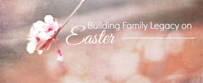 Easter Traditions for Kids and Family Legacy To Be Proud Of