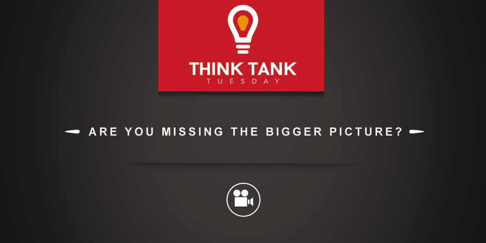 Think Tank Tuesday : Are You Missing the Bigger Picture? [VIDEO]