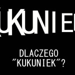 "Co to ten ""Kukuniek"" Dlaczego ""Kukuniek""?"