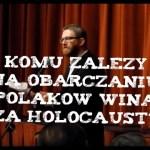O celowym obarczaniu Polaków winą za Holocaust!