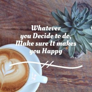 278320-whatever-you-decide-to-do-make-sure-it-makes-you-happy
