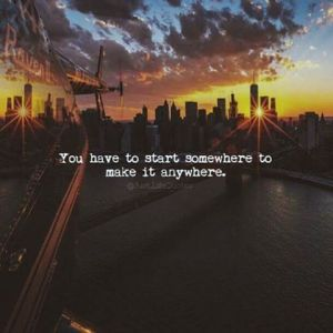 278328-you-have-to-start-somewhere-to-make-it-anywhere