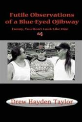 Futile Observations of a Blue-Eyed Ojibway: Funny You Don't Look Like One by Drew Hayden Taylor