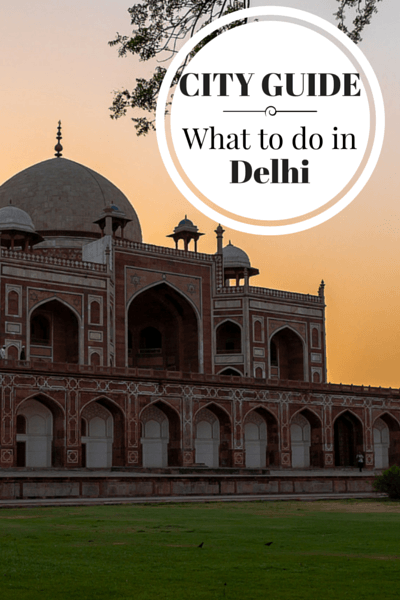 What to do in Delhi, when to go, where to stay, where to eat and other tips for visiting the capital of India