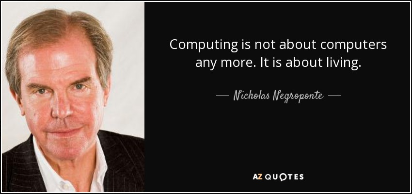 Computing is not about computers anymore. It's about living. (Nicholas Negroponte - MIT Media Lab)